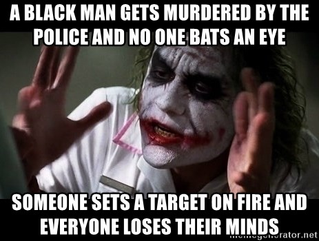 joker mind loss - A black man gets murdered by the police and no one bats an eye Someone sets a target on fire and everyone loses their minds