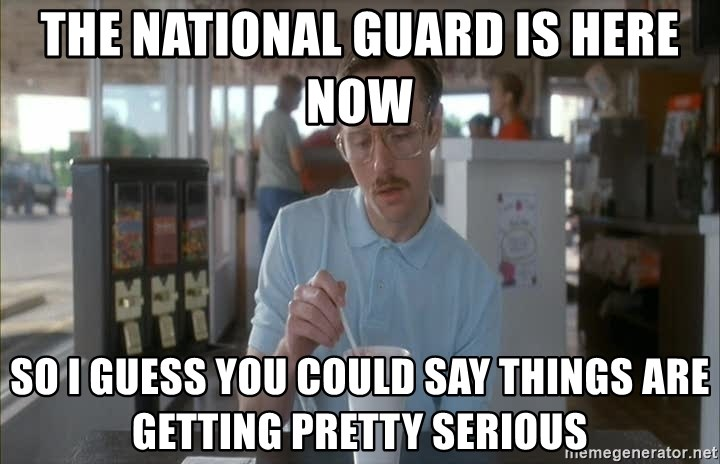 Things are getting pretty Serious (Napoleon Dynamite) - The National guard is here now So I guess you could say things are getting pretty serious
