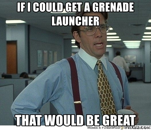 Yeah If You Could Just - If I could get a grenade launcher That would be great