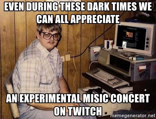 Nerd - Even during these dark times we can all appreciate  An experimental misic concert on twitch
