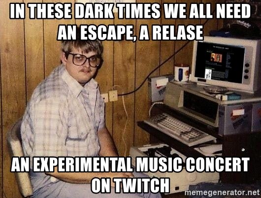 Nerd - In these dark times we all need an escape, a relase An experimental music concert on twitch