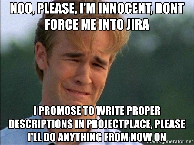 Dawson Crying - Noo, Please, I'm innocent, dont force me into jira I promose to write proper descriptions in projectplace, please I'll do anything from now on