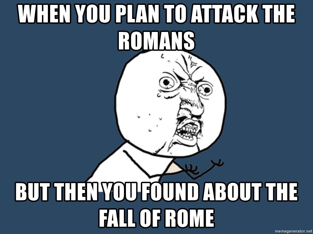 Y U No - When you plan to attack the Romans  but then you found about the fall of Rome