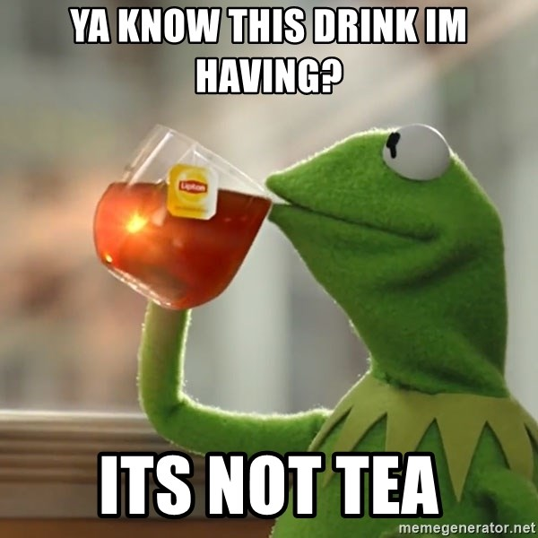 Kermit The Frog Drinking Tea - Ya know this drink im having? Its not tea