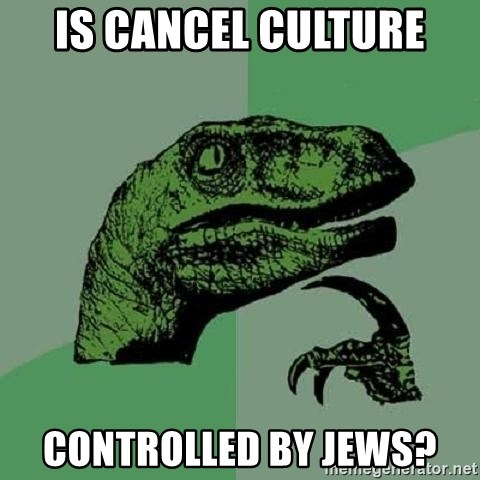 Philosoraptor - Is Cancel Culture controlled by Jews?