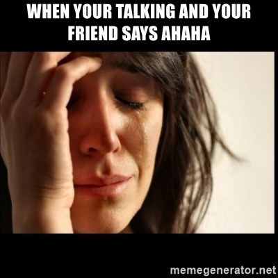 First World Problems - when your talking and your friend says ahaha