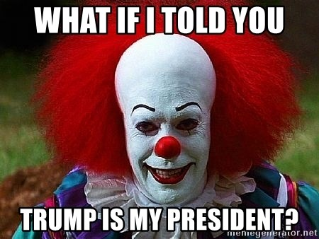 Pennywise the Clown - What if I told you Trump is my president?