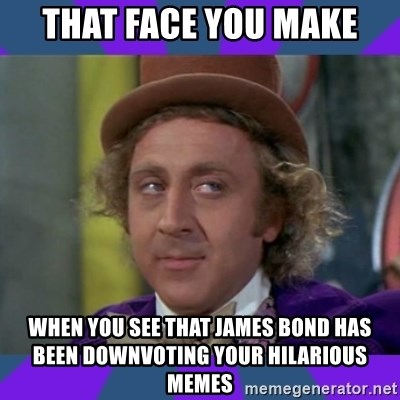 Sarcastic Wonka - That face you make when you see that James Bond has been downvoting your hilarious memes