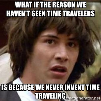 Conspiracy Keanu - what if the reason we                  haven't seen time travelers is because we never invent time traveling