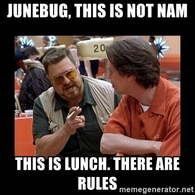 walter sobchak - JuneBug, this is not Nam This is lunch. There are rules