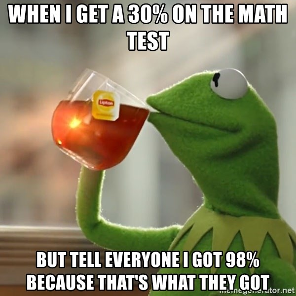 Kermit The Frog Drinking Tea - When I get a 30% on the math test but tell everyone I got 98% because that's what they got
