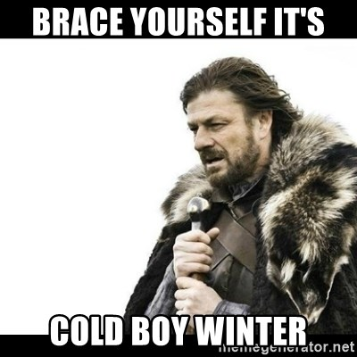 Winter is Coming - Brace yourself it's Cold boy Winter