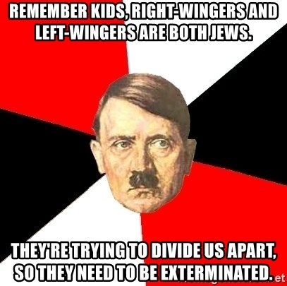 Advice Hitler - Remember kids, right-wingers and left-wingers are both Jews. They're trying to divide us apart, so they need to be exterminated.