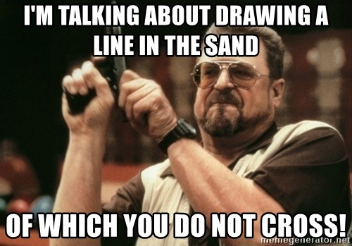 Walter Sobchak with gun - I'm talking about drawing a line in the sand Of which you do not cross!