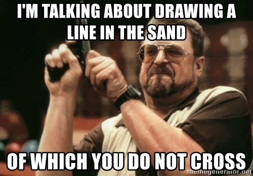 Walter Sobchak with gun - I'm talking about drawing a line in the sand Of which you do not cross