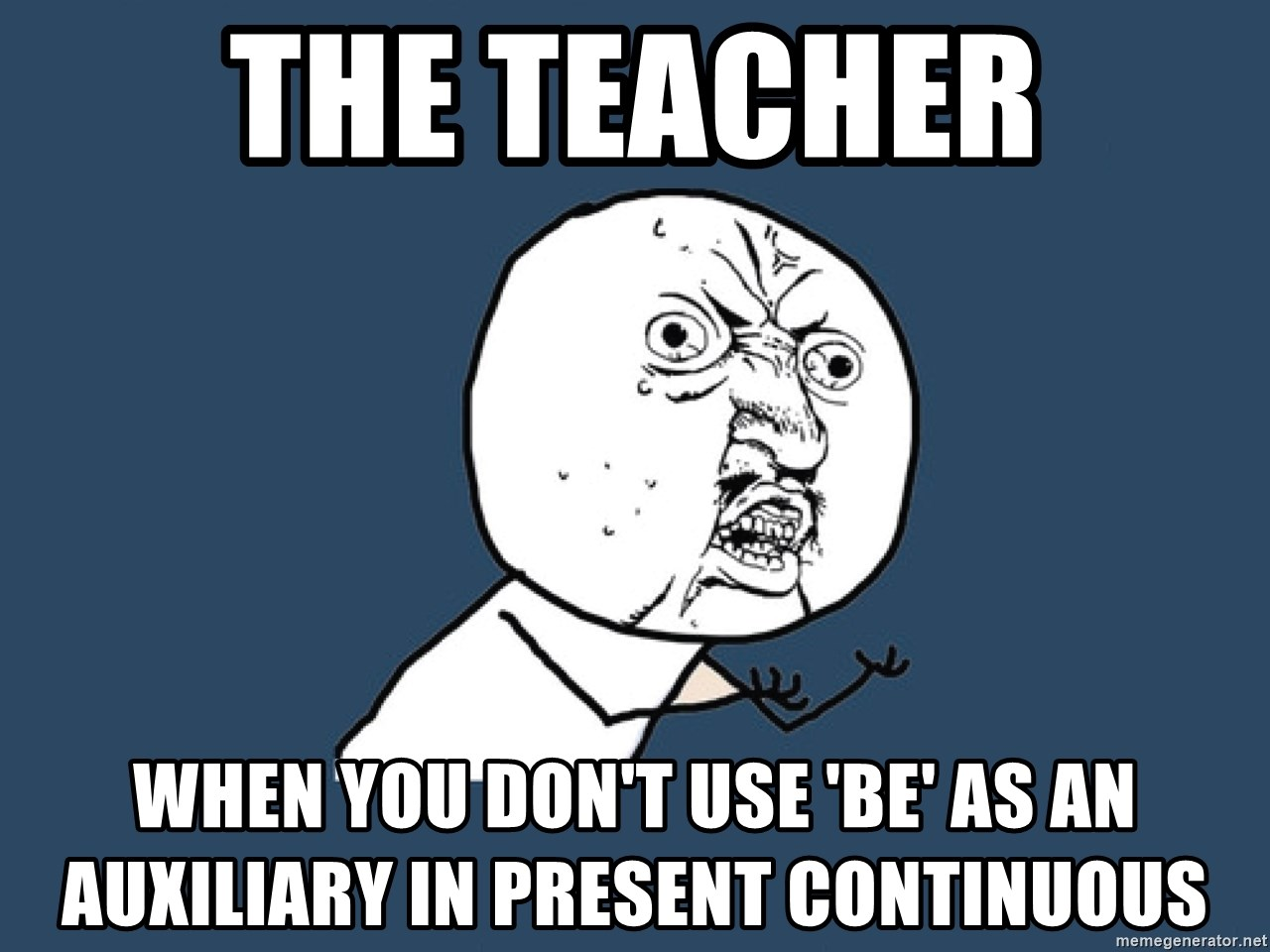 Y U No - THE TEACHER WHEN YOU DON'T USE 'BE' AS AN AUXILIARY IN PRESENT CONTINUOUS