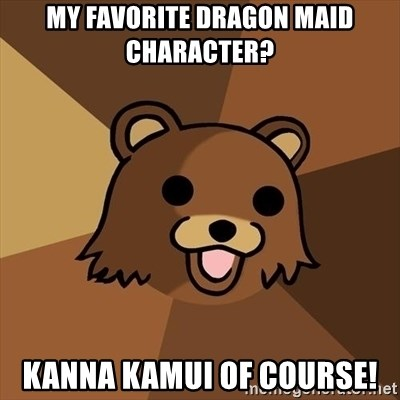 Pedobear - My favorite Dragon Maid character? Kanna Kamui of course!