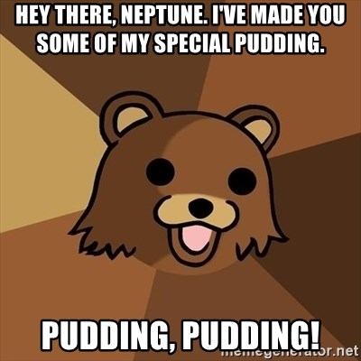 Pedobear - Hey there, Neptune. I've made you some of my special pudding. Pudding, pudding!