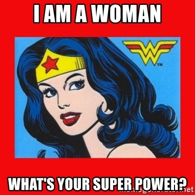 wonder woman - I am a woman what's your super power?