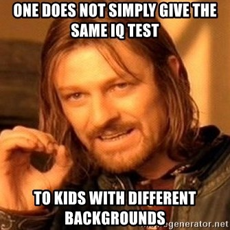 One Does Not Simply - One does not simply give the same IQ test to kids with different backgrounds