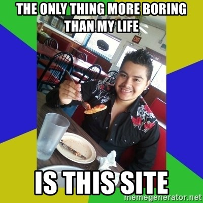 Most Boring Man in the World - The only thing more boring than my life is this site