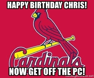 st. louis Cardinals - Happy Birthday Chris! Now Get Off the PC!