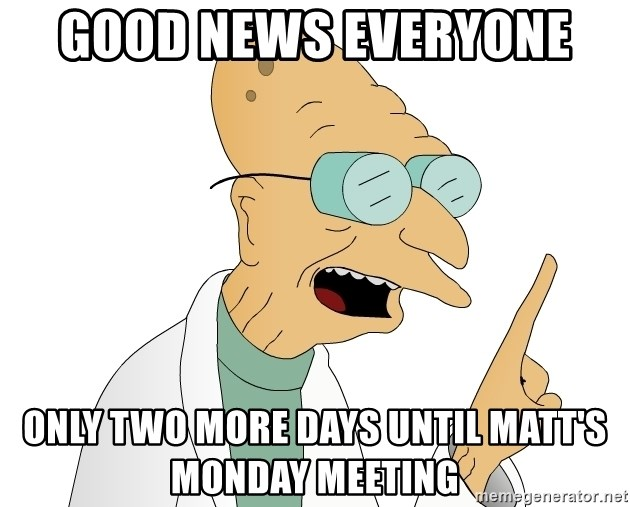 Good News Everyone - Good News Everyone  Only two more days until Matt's monday meeting