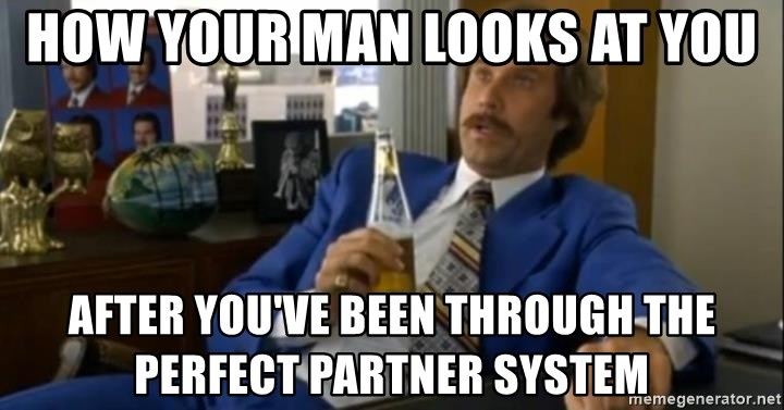 That escalated quickly-Ron Burgundy - how your man looks at you after you've been through the perfect partner system