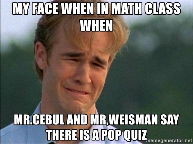 Dawson Crying - My face when in math class when Mr.Cebul and Mr,Weisman say there is a pop quiz