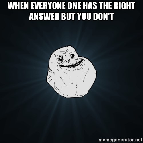 Forever Alone - When everyone one has the right answer but you don't