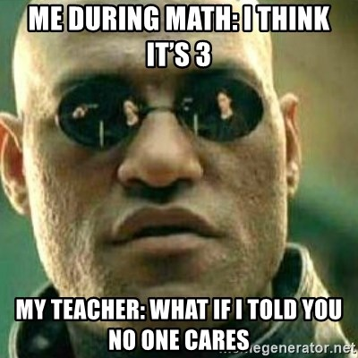 What If I Told You - Me during math: I think it's 3 My teacher: what if I told you no one cares
