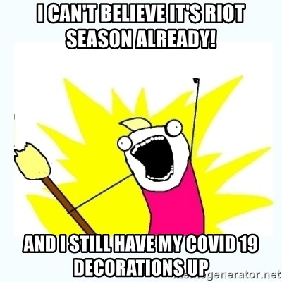 All the things - I can't believe it's riot season already! And I still have my COVID 19 decorations up