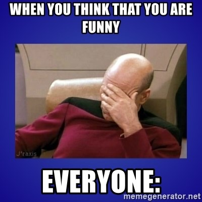 Picard facepalm  - When you think that you are funny Everyone:
