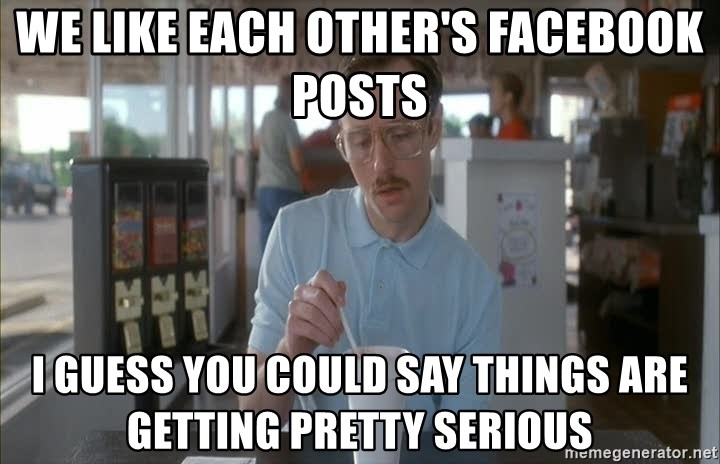Things are getting pretty Serious (Napoleon Dynamite) - We like each other's Facebook posts I guess you could say things are getting pretty serious