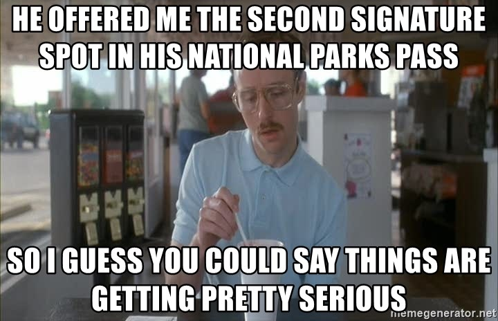 Things are getting pretty Serious (Napoleon Dynamite) - He offered me the second signature spot in his national parks pass So I guess you could say things are getting pretty serious