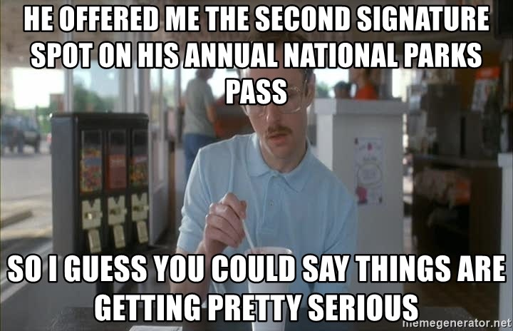 Things are getting pretty Serious (Napoleon Dynamite) - He offered me the second signature spot on his annual national parks pass So I guess you could say things are getting pretty serious