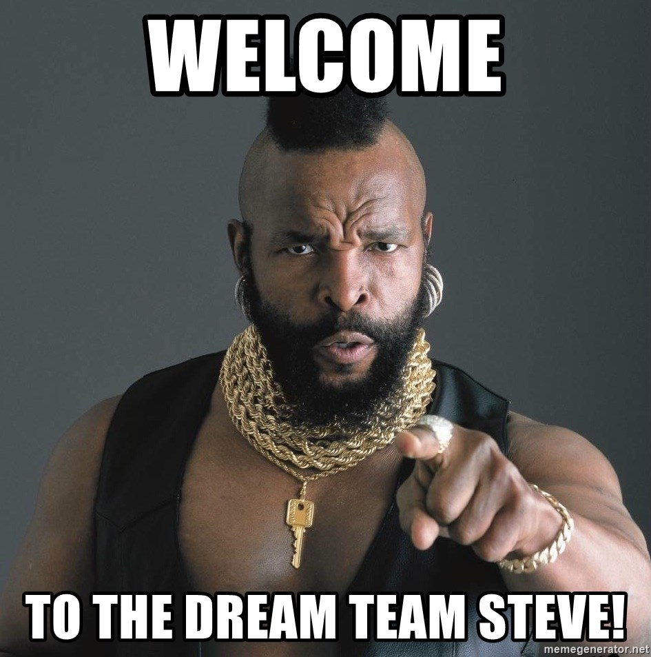 Mr T Fool - WElCOME to the Dream Team Steve!