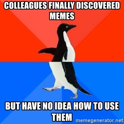 Socially Awesome Awkward Penguin - colleagues finally discovered memes but have no idea how to use them