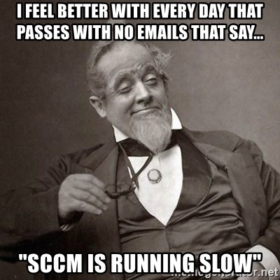 """1889 [10] guy - I feel better with every day that passes with no emails that say... """"SCCM is running slow"""""""
