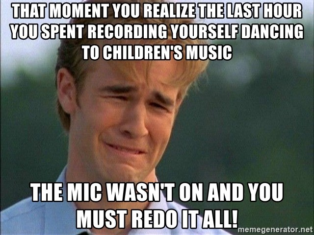 Dawson Crying - That moment you realize the last hour you spent recording yourself dancing to children's music the mic wasn't on and you must redo it ALL!