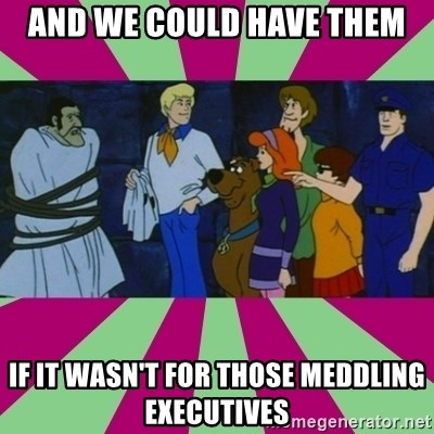And we could have them, if it wasn't for those meddling executives.