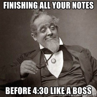 1889 [10] guy - Finishing all your notes before 4:30 like a boss