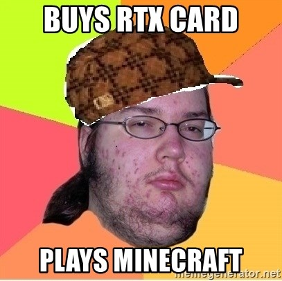 Scumbag nerd - Buys RTX Card Plays Minecraft