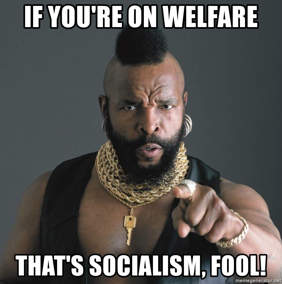 Mr T Fool - if you're on welfare that's socialism, fool!