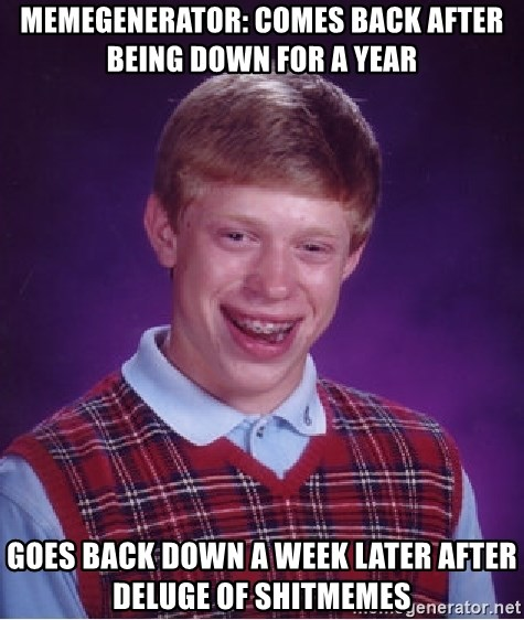 Bad Luck Brian - Memegenerator: comes back after being down for a year goes back down a week later after deluge of shitmemes