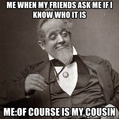 1889 [10] guy - me when my friends ask me if i know who it is me:of course is my cousin