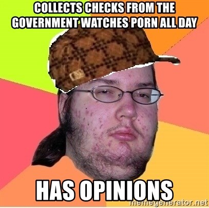 Scumbag nerd - Collects checks from the government watches porn all day Has Opinions