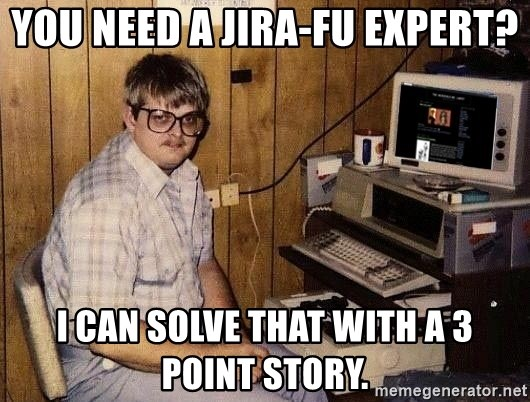 Nerd - You need A JIRA-FU expert? i can solve that with a 3 point story.