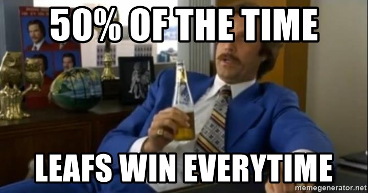 That escalated quickly-Ron Burgundy - 50% of the time Leafs win everytime