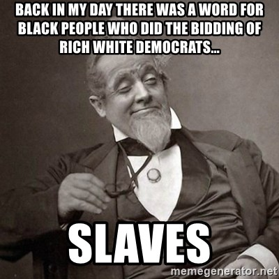 1889 [10] guy - back in my day there was a word for black people who did the bidding of rich white democrats... slaves